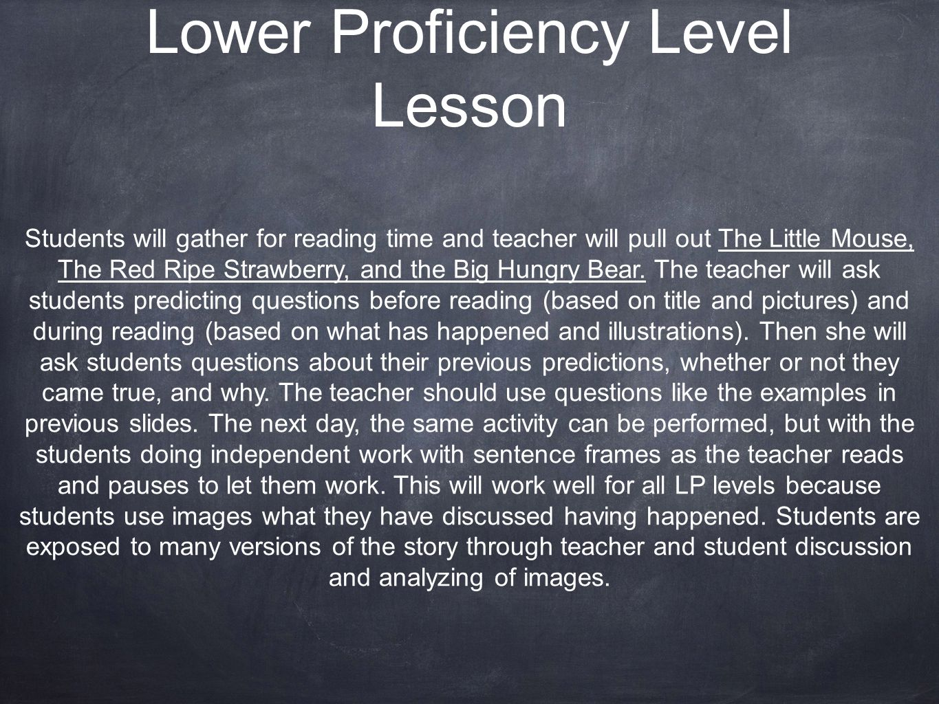 Lower Proficiency Level Lesson Students will gather for reading time and teacher will pull out The Little Mouse, The Red Ripe Strawberry, and the Big