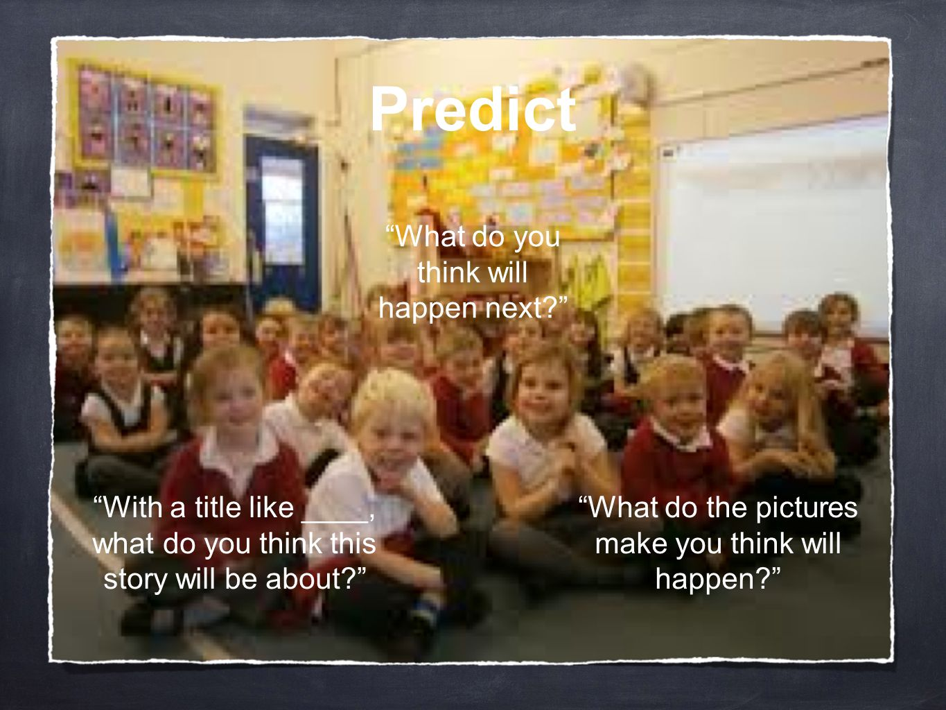 """Predict """"With a title like ____, what do you think this story will be about?"""" """"What do you think will happen next?"""" """"What do the pictures make you thi"""