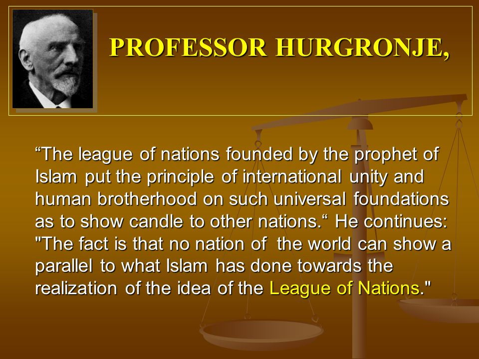 The league of nations founded by the prophet of Islam put the principle of international unity and human brotherhood on such universal foundations as to show candle to other nations. He continues: The fact is that no nation of the world can show a parallel to what Islam has done towards the realization of the idea of the League of Nations. PROFESSOR HURGRONJE,