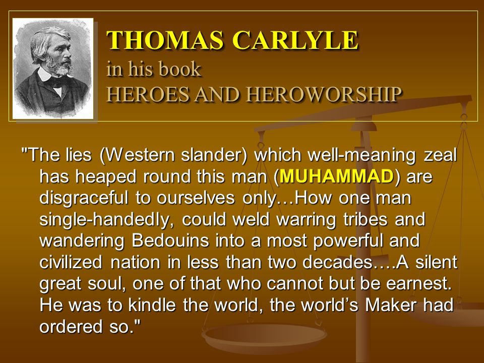 The lies (Western slander) which well-meaning zeal has heaped round this man (MUHAMMAD) are disgraceful to ourselves only…How one man single-handedly, could weld warring tribes and wandering Bedouins into a most powerful and civilized nation in less than two decades….A silent great soul, one of that who cannot but be earnest.