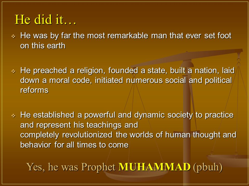 He did it…  He was by far the most remarkable man that ever set foot on this earth  He preached a religion, founded a state, built a nation, laid down a moral code, initiated numerous social and political reforms  He established a powerful and dynamic society to practice and represent his teachings and completely revolutionized the worlds of human thought and behavior for all times to come Yes, he was Prophet MUHAMMAD (pbuh)
