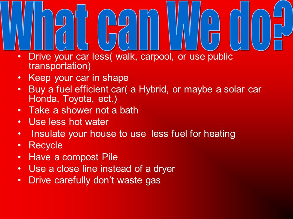 Drive your car less( walk, carpool, or use public transportation) Keep your car in shape Buy a fuel efficient car( a Hybrid, or maybe a solar car Honda, Toyota, ect.) Take a shower not a bath Use less hot water Insulate your house to use less fuel for heating Recycle Have a compost Pile Use a close line instead of a dryer Drive carefully don't waste gas