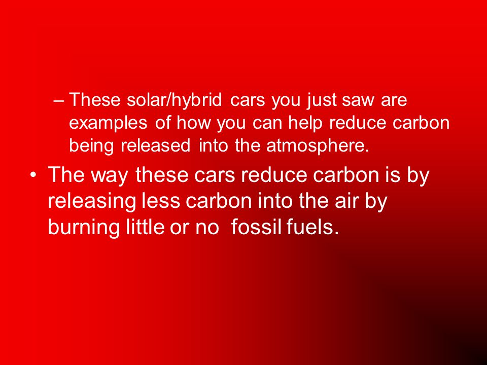 –These solar/hybrid cars you just saw are examples of how you can help reduce carbon being released into the atmosphere.
