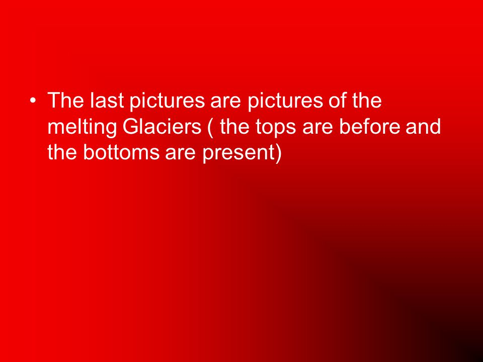 The last pictures are pictures of the melting Glaciers ( the tops are before and the bottoms are present)