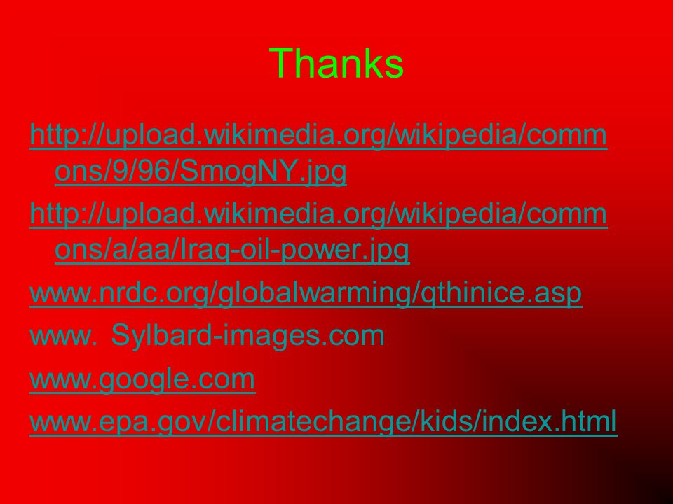 Thanks http://upload.wikimedia.org/wikipedia/comm ons/9/96/SmogNY.jpg http://upload.wikimedia.org/wikipedia/comm ons/a/aa/Iraq-oil-power.jpg www.nrdc.org/globalwarming/qthinice.asp www.