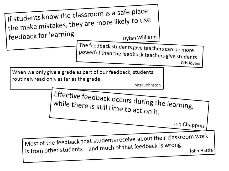 If students know the classroom is a safe place the make mistakes, they are more likely to use feedback for learning Dylan Williams The feedback studen