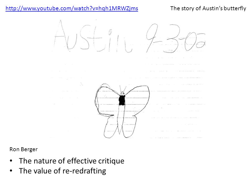 http://www.youtube.com/watch?v=hqh1MRWZjms Ron Berger The nature of effective critique The value of re-redrafting The story of Austin's butterfly