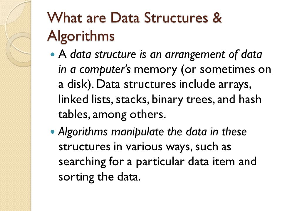 What are Data Structures & Algorithms A data structure is an arrangement of data in a computer's memory (or sometimes on a disk). Data structures incl