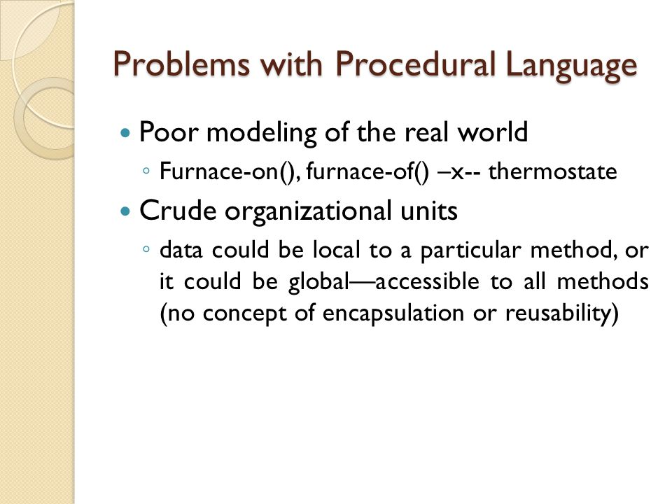 Problems with Procedural Language Poor modeling of the real world ◦ Furnace-on(), furnace-of() –x-- thermostate Crude organizational units ◦ data coul