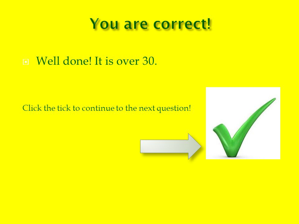  Well done! It is over 30. Click the tick to continue to the next question!
