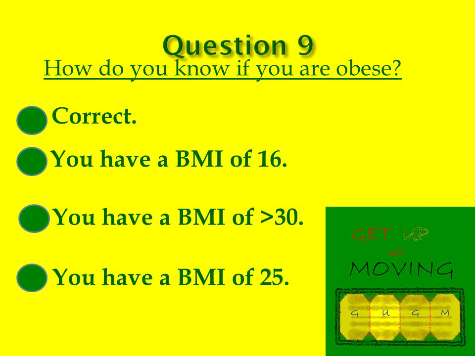 How do you know if you are obese. Correct. You have a BMI of 16.