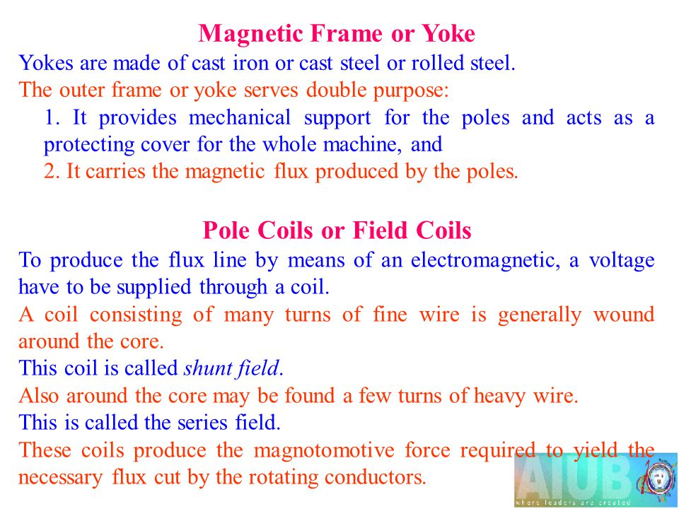 Magnetic Frame or Yoke Yokes are made of cast iron or cast steel or rolled steel. The outer frame or yoke serves double purpose: 1. It provides mechan