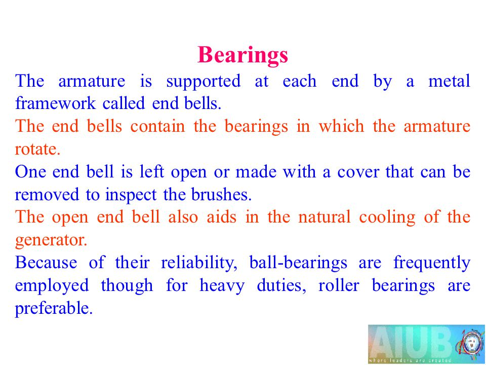 Bearings The armature is supported at each end by a metal framework called end bells. The end bells contain the bearings in which the armature rotate.
