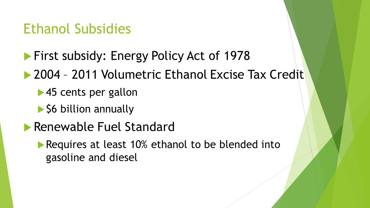 Ethanol Subsidies  First subsidy: Energy Policy Act of 1978  2004 – 2011 Volumetric Ethanol Excise Tax Credit  45 cents per gallon  $6 billion annually  Renewable Fuel Standard  Requires at least 10% ethanol to be blended into gasoline and diesel