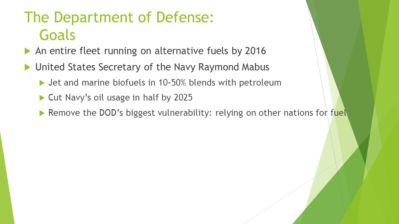The Department of Defense: Goals  An entire fleet running on alternative fuels by 2016  United States Secretary of the Navy Raymond Mabus  Jet and marine biofuels in 10-50% blends with petroleum  Cut Navy's oil usage in half by 2025  Remove the DOD's biggest vulnerability: relying on other nations for fuel