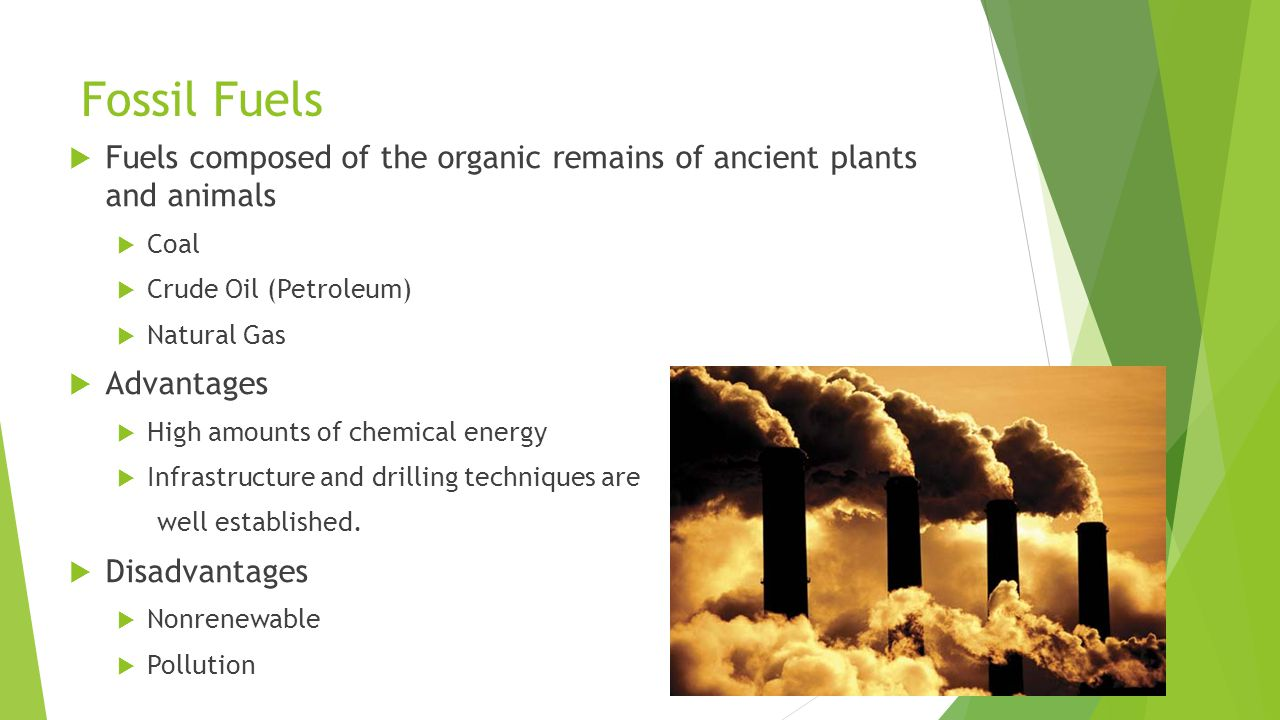 Fossil Fuels  Fuels composed of the organic remains of ancient plants and animals  Coal  Crude Oil (Petroleum)  Natural Gas  Advantages  High amounts of chemical energy  Infrastructure and drilling techniques are well established.