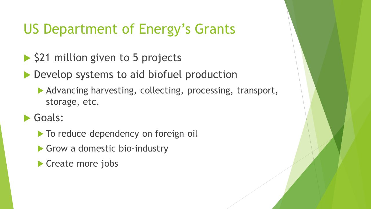 US Department of Energy's Grants  $21 million given to 5 projects  Develop systems to aid biofuel production  Advancing harvesting, collecting, processing, transport, storage, etc.