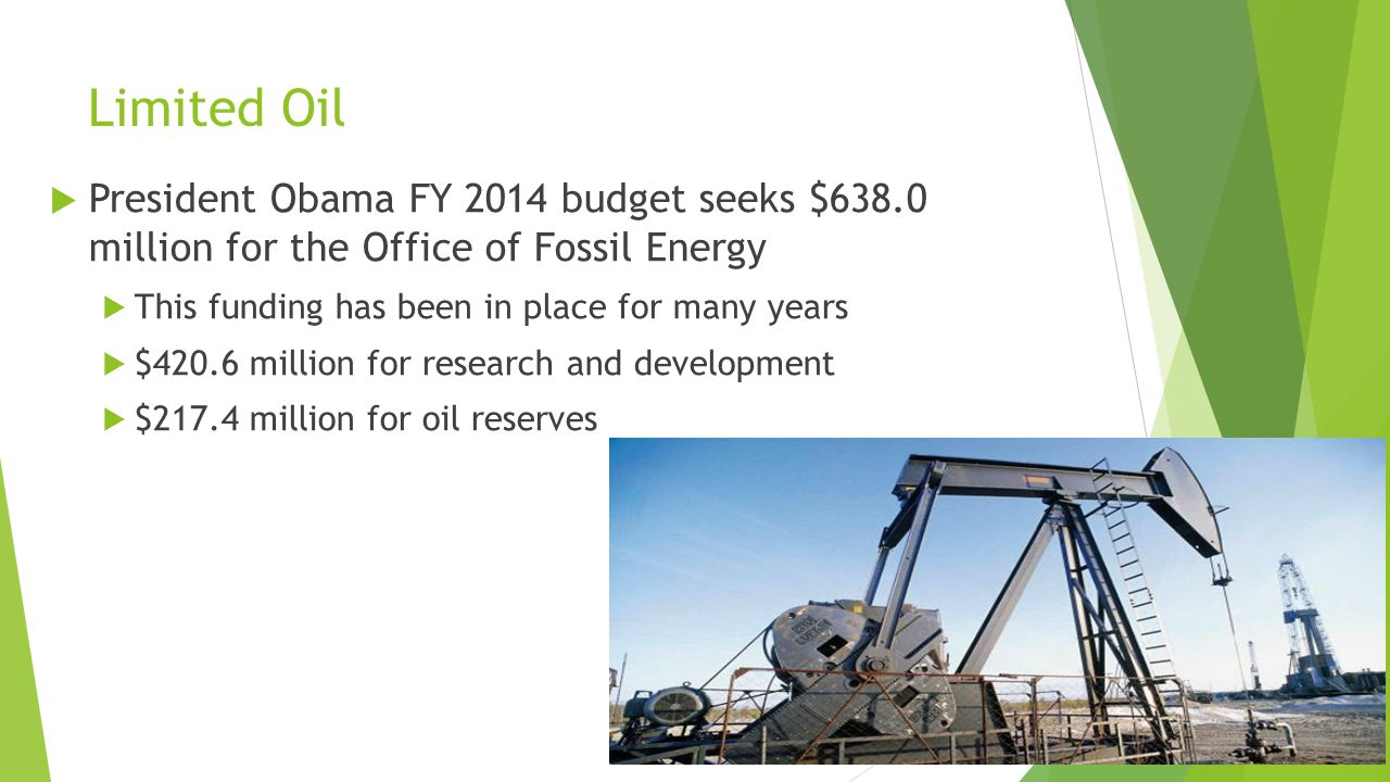  President Obama FY 2014 budget seeks $638.0 million for the Office of Fossil Energy  This funding has been in place for many years  $420.6 million for research and development  $217.4 million for oil reserves