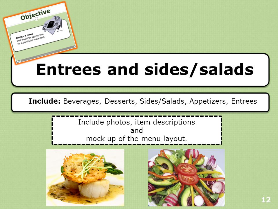 Entrees and sides/salads 12 Include: Beverages, Desserts, Sides/Salads, Appetizers, Entrees Include photos, item descriptions and mock up of the menu layout.