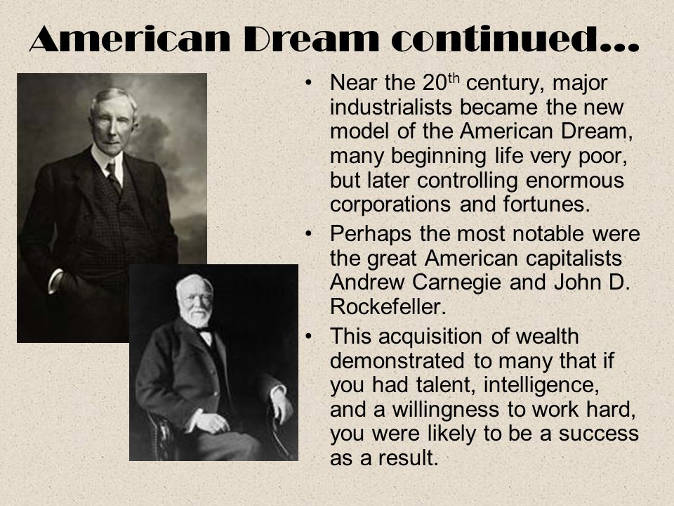 Near the 20 th century, major industrialists became the new model of the American Dream, many beginning life very poor, but later controlling enormous