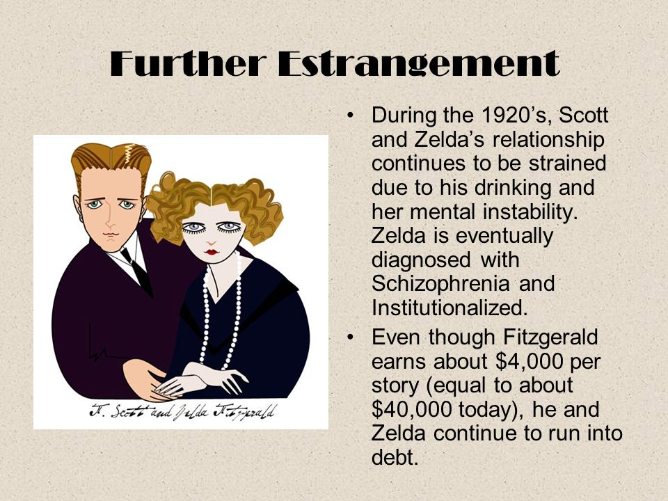 Further Estrangement During the 1920's, Scott and Zelda's relationship continues to be strained due to his drinking and her mental instability. Zelda