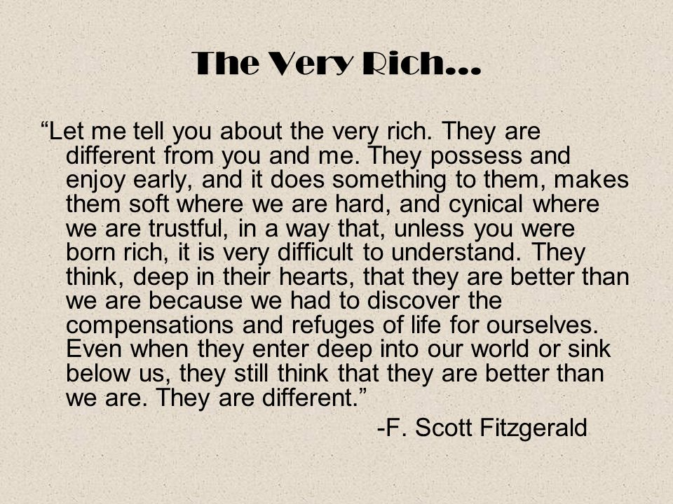 "The Very Rich… ""Let me tell you about the very rich. They are different from you and me. They possess and enjoy early, and it does something to them,"