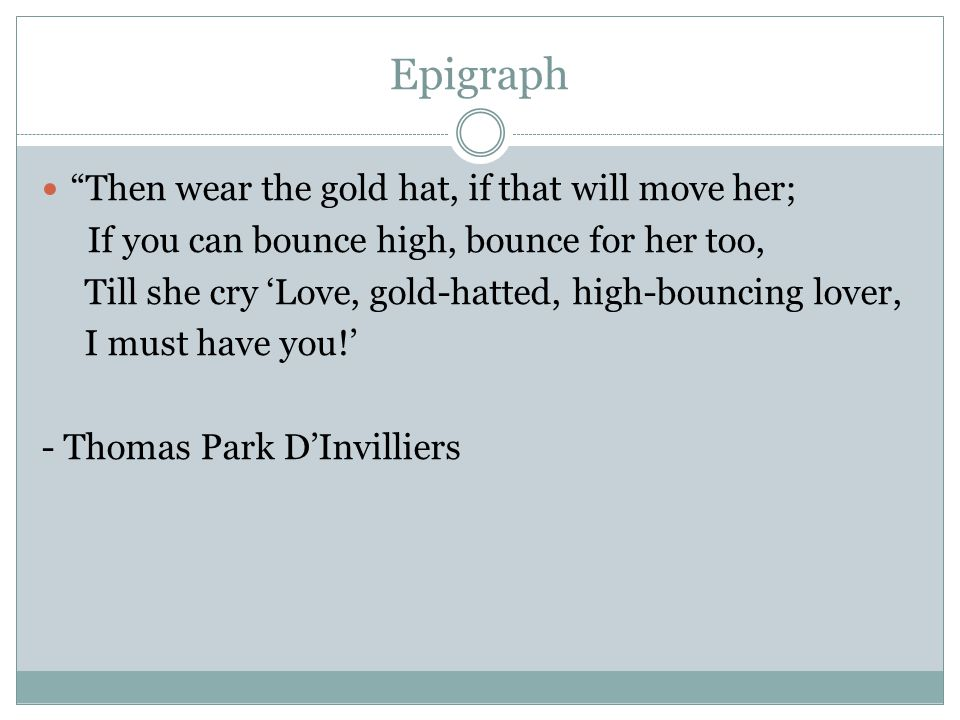 Epigraph Then wear the gold hat, if that will move her; If you can bounce high, bounce for her too, Till she cry 'Love, gold-hatted, high-bouncing lover, I must have you!' - Thomas Park D'Invilliers