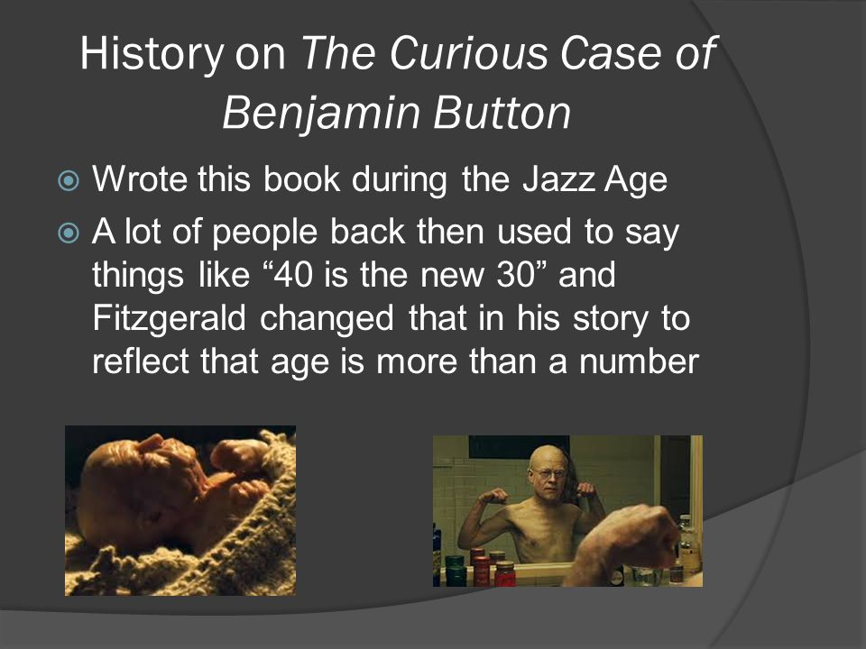 History on The Curious Case of Benjamin Button  Wrote this book during the Jazz Age  A lot of people back then used to say things like 40 is the new 30 and Fitzgerald changed that in his story to reflect that age is more than a number