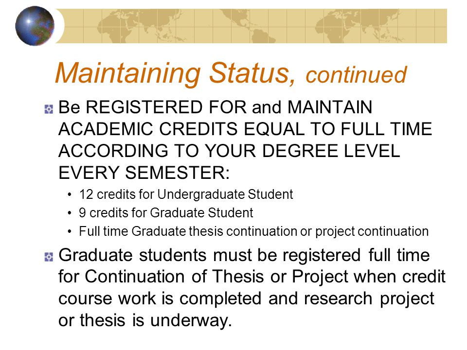Be REGISTERED FOR and MAINTAIN ACADEMIC CREDITS EQUAL TO FULL TIME ACCORDING TO YOUR DEGREE LEVEL EVERY SEMESTER: 12 credits for Undergraduate Student 9 credits for Graduate Student Full time Graduate thesis continuation or project continuation Graduate students must be registered full time for Continuation of Thesis or Project when credit course work is completed and research project or thesis is underway.