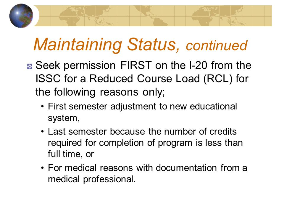 Seek permission FIRST on the I-20 from the ISSC for a Reduced Course Load (RCL) for the following reasons only; First semester adjustment to new educational system, Last semester because the number of credits required for completion of program is less than full time, or For medical reasons with documentation from a medical professional.