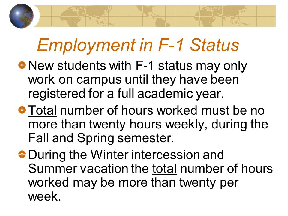 Employment in F-1 Status New students with F-1 status may only work on campus until they have been registered for a full academic year.