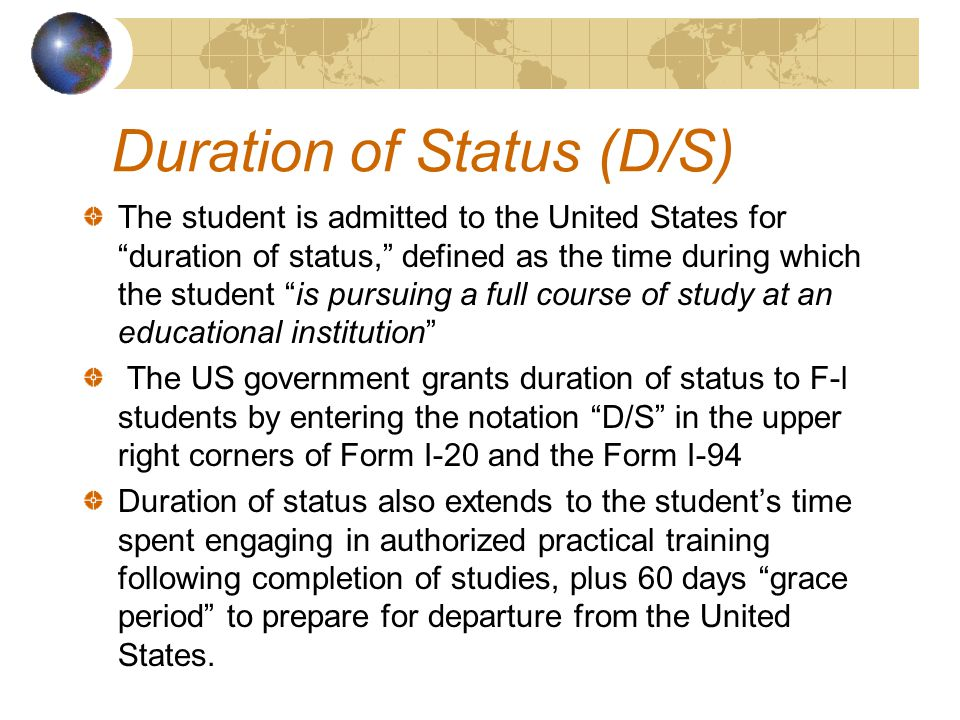 The student is admitted to the United States for duration of status, defined as the time during which the student is pursuing a full course of study at an educational institution The US government grants duration of status to F-l students by entering the notation D/S in the upper right corners of Form I-20 and the Form I-94 Duration of status also extends to the student's time spent engaging in authorized practical training following completion of studies, plus 60 days grace period to prepare for departure from the United States.