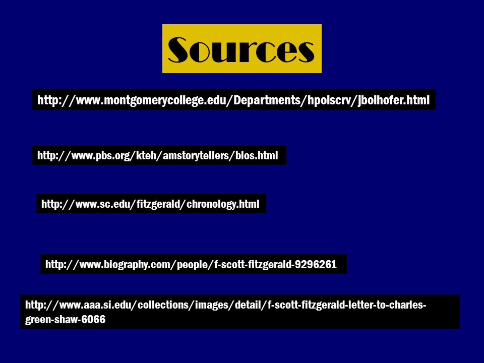 Sources http://www.montgomerycollege.edu/Departments/hpolscrv/jbolhofer.html http://www.pbs.org/kteh/amstorytellers/bios.html http://www.sc.edu/fitzgerald/chronology.html http://www.biography.com/people/f-scott-fitzgerald-9296261 http://www.aaa.si.edu/collections/images/detail/f-scott-fitzgerald-letter-to-charles- green-shaw-6066