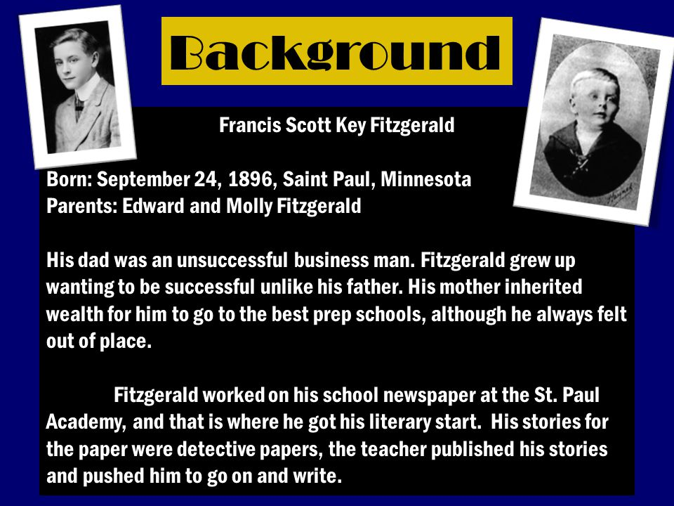 Background Francis Scott Key Fitzgerald Born: September 24, 1896, Saint Paul, Minnesota Parents: Edward and Molly Fitzgerald His dad was an unsuccessful business man.