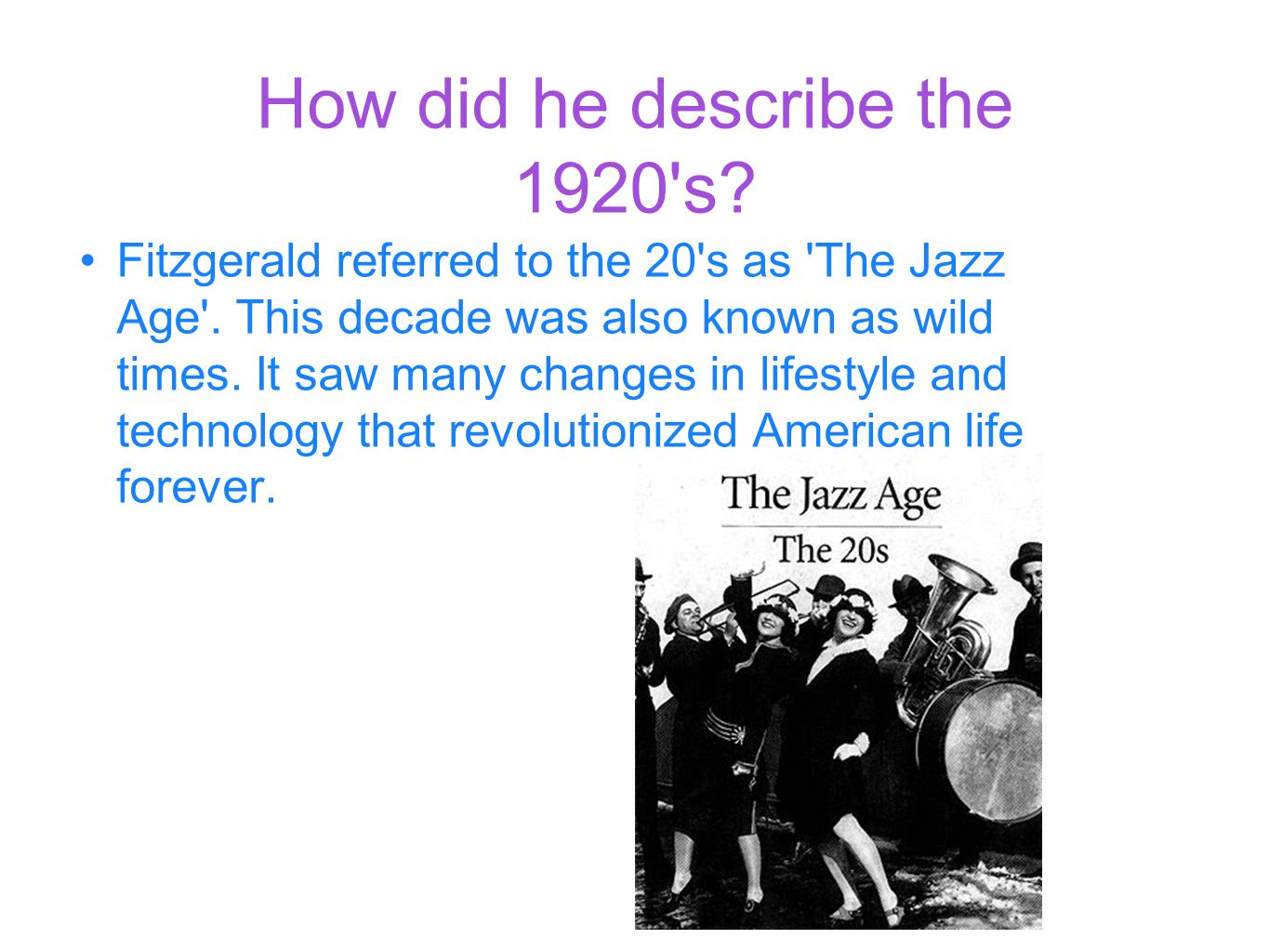 How did he describe the 1920 s. Fitzgerald referred to the 20 s as The Jazz Age .