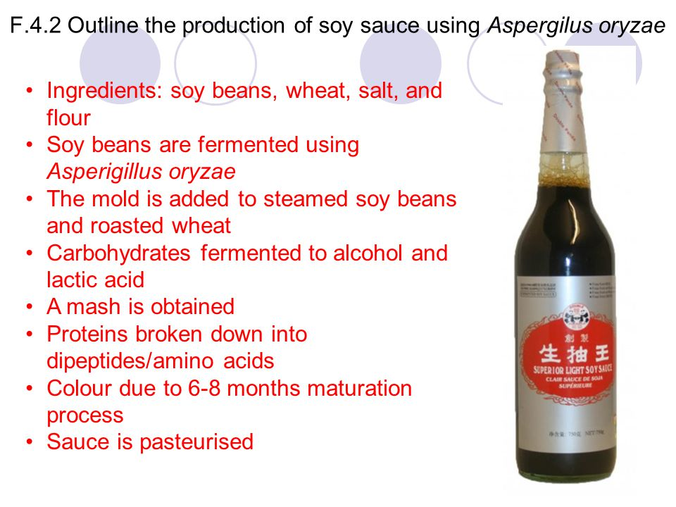 F.4.2 Outline the production of soy sauce using Aspergilus oryzae Ingredients: soy beans, wheat, salt, and flour Soy beans are fermented using Asperig