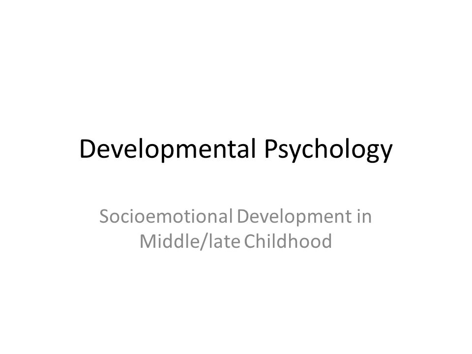 Developmental Psychology Socioemotional Development in Middle/late Childhood