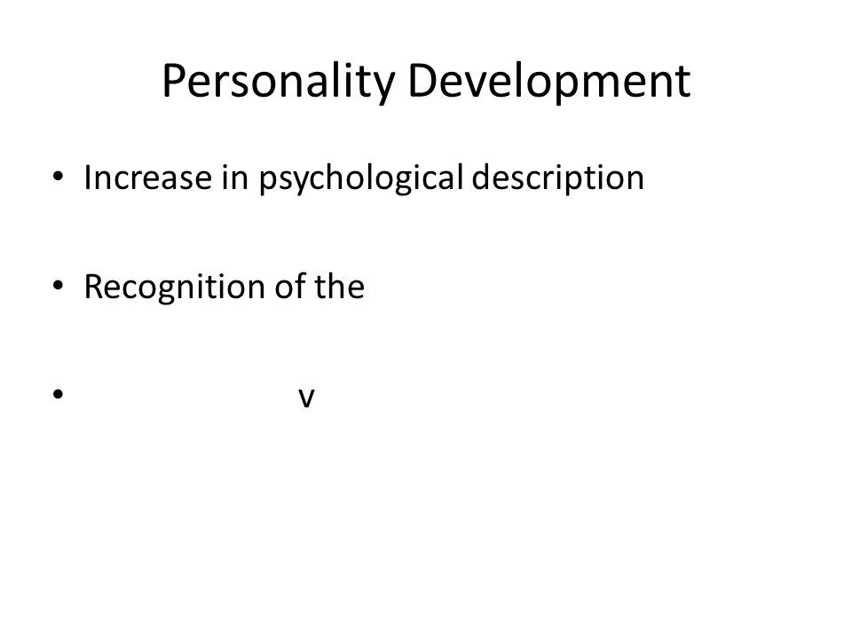 Personality Development Increase in psychological description Recognition of the v