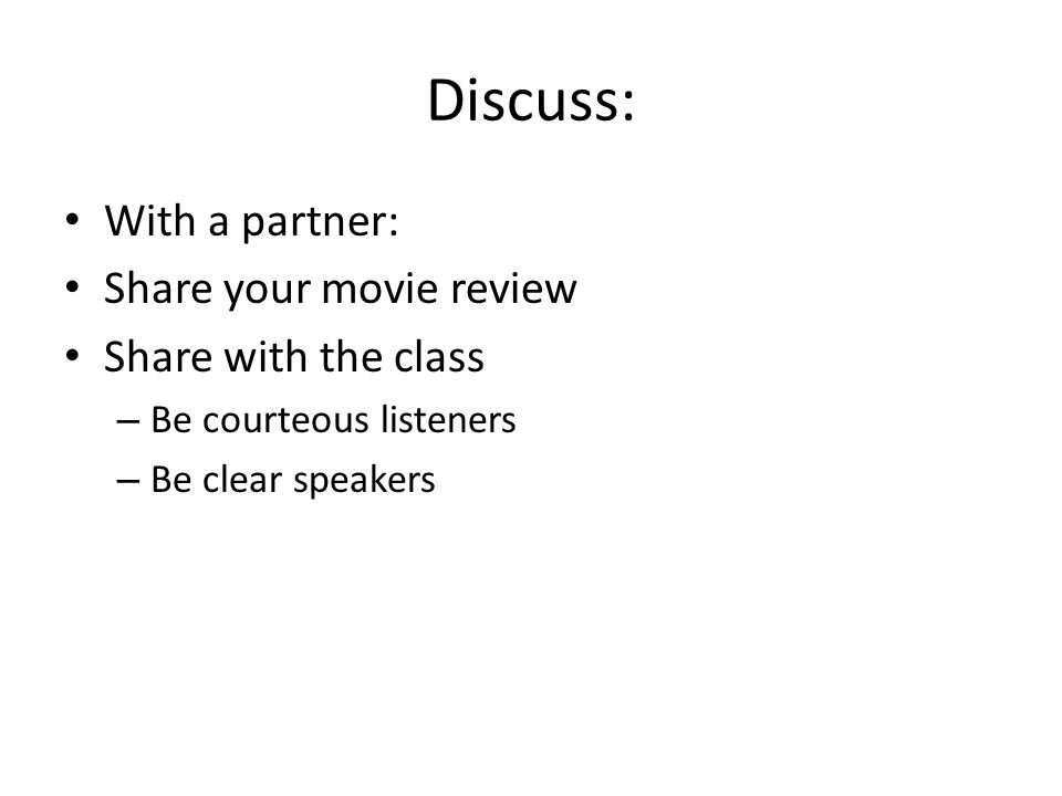 Discuss: With a partner: Share your movie review Share with the class – Be courteous listeners – Be clear speakers