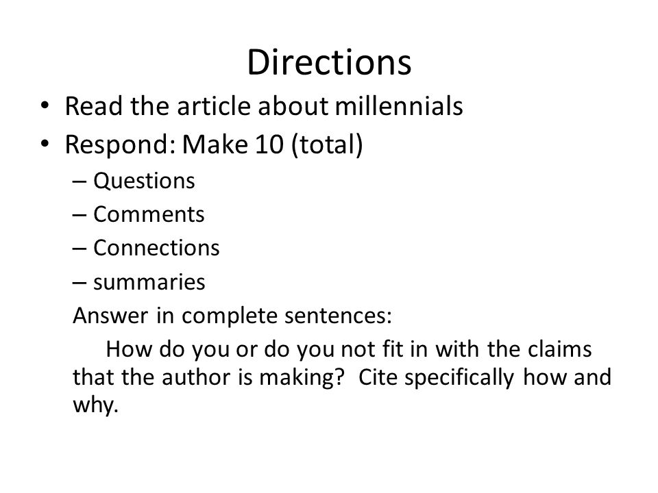 Directions Read the article about millennials Respond: Make 10 (total) – Questions – Comments – Connections – summaries Answer in complete sentences: How do you or do you not fit in with the claims that the author is making.