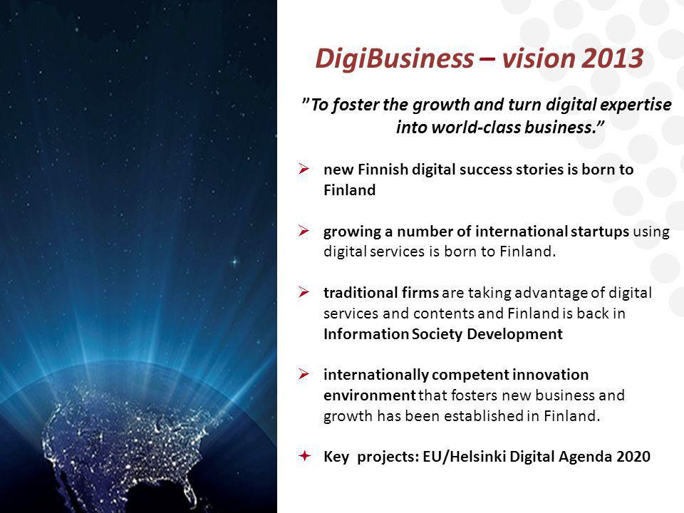 DigiBusiness – vision 2013 To foster the growth and turn digital expertise into world-class business.  new Finnish digital success stories is born to Finland  growing a number of international startups using digital services is born to Finland.