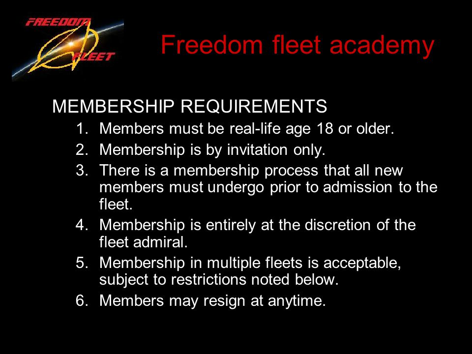 Freedom fleet academy MEMBERSHIP REQUIREMENTS 1.Members must be real-life age 18 or older. 2.Membership is by invitation only. 3.There is a membership