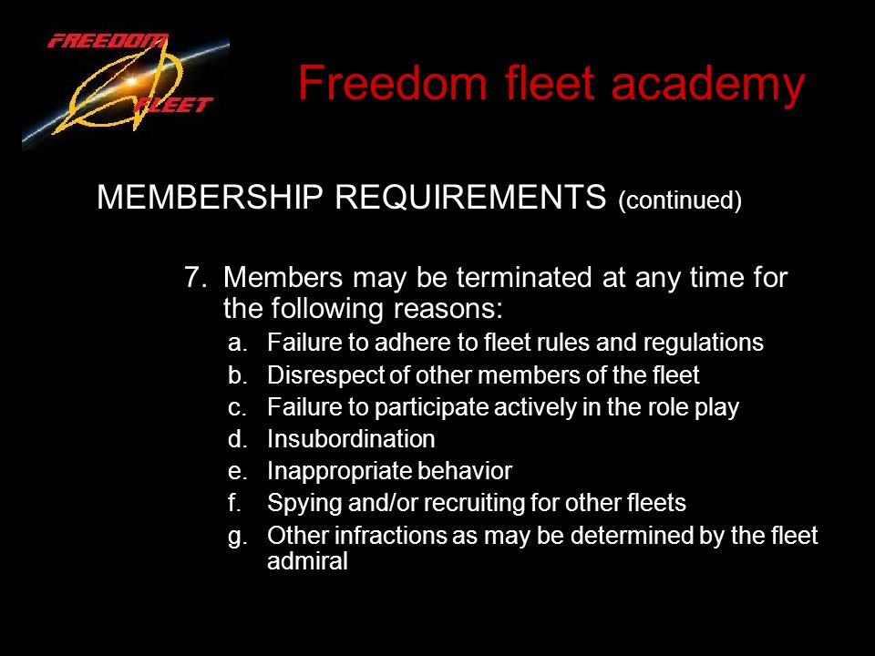 Freedom fleet academy MEMBERSHIP REQUIREMENTS (continued) 7.Members may be terminated at any time for the following reasons: a.Failure to adhere to fleet rules and regulations b.Disrespect of other members of the fleet c.Failure to participate actively in the role play d.Insubordination e.Inappropriate behavior f.Spying and/or recruiting for other fleets g.Other infractions as may be determined by the fleet admiral