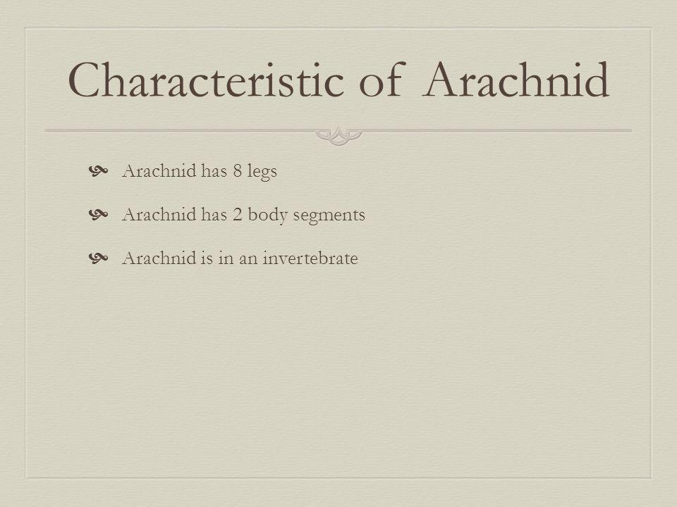 Characteristic of Arachnid  Arachnid has 8 legs  Arachnid has 2 body segments  Arachnid is in an invertebrate