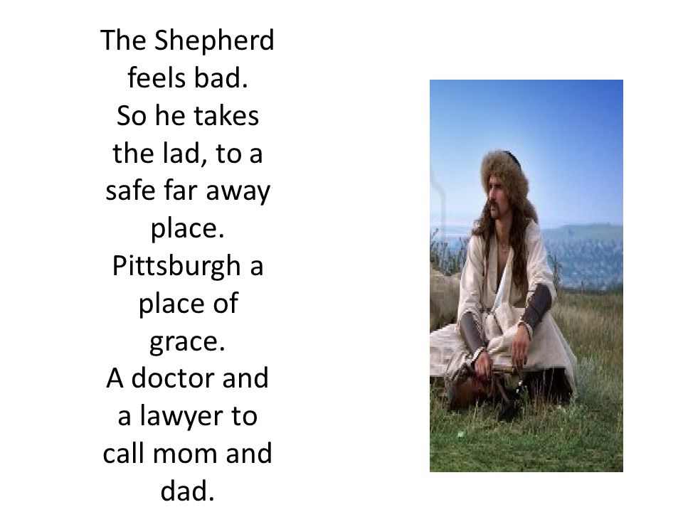 The Shepherd feels bad. So he takes the lad, to a safe far away place.