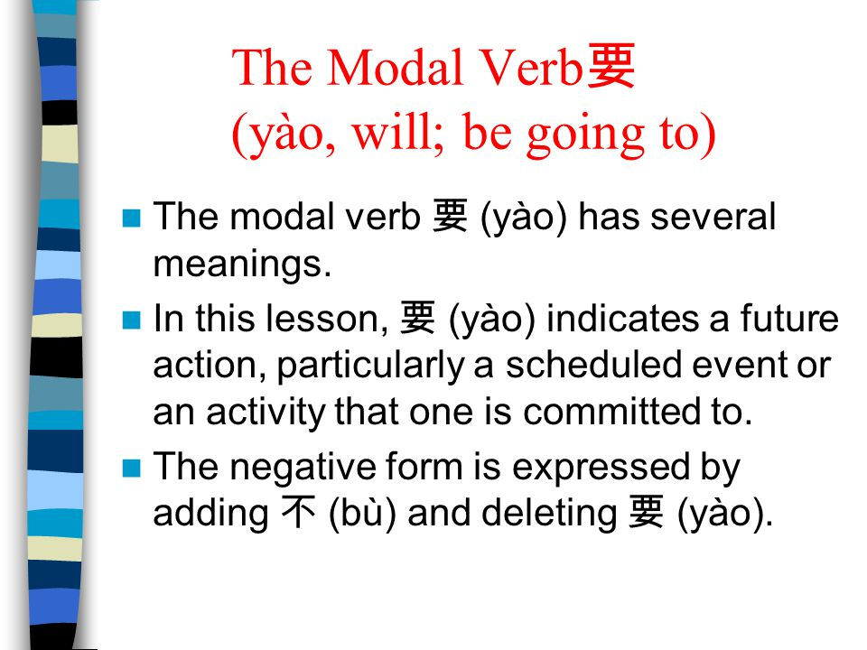 The Modal Verb 要 (yào, will; be going to) The modal verb 要 (yào) has several meanings. In this lesson, 要 (yào) indicates a future action, particularly