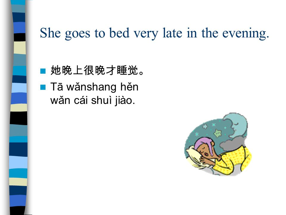 She goes to bed very late in the evening. 她晚上很晚才睡觉。 Tā wǎnshang hěn wǎn cái shuì jiào.