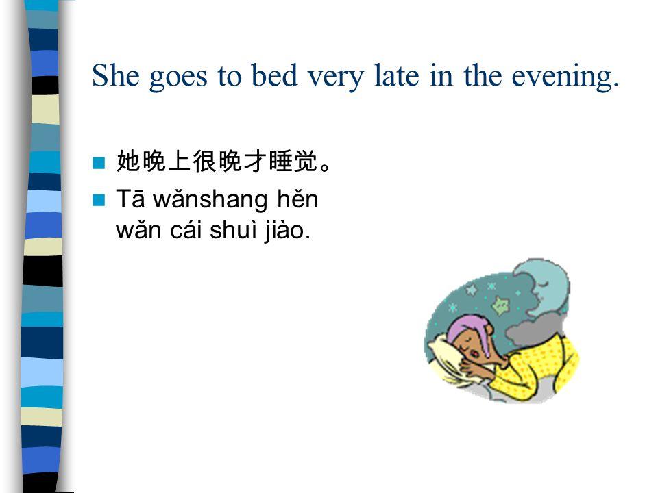 She goes to bed very late in the evening. 她晚上很晚才睡觉。 Tā wǎnshang hěn wǎn cái shuì jiào.