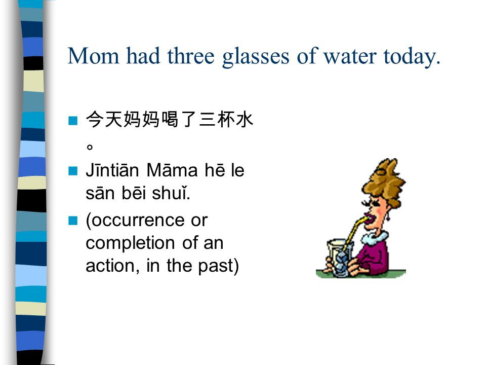 Mom had three glasses of water today. 今天妈妈喝了三杯水 。 Jīntiān Māma hē le sān bēi shuǐ. (occurrence or completion of an action, in the past)