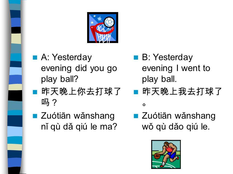 A: Yesterday evening did you go play ball. 昨天晚上你去打球了 吗? Zuótiān wǎnshang nǐ qù dǎ qiú le ma.